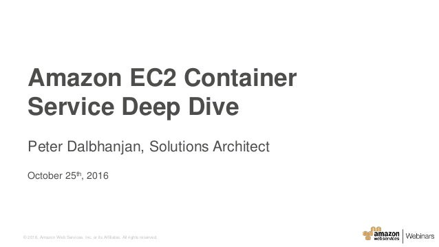 © 2016, Amazon Web Services, Inc. or its Affiliates. All rights reserved. October 25th, 2016 Amazon EC2 Container Service ...