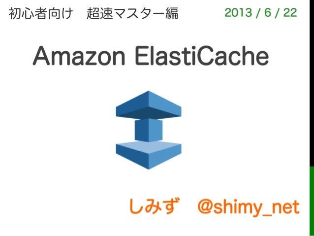 Amazon ElastiCacheしみず@shimy_net2013 / 6 / 22初心者向け超速マスター編