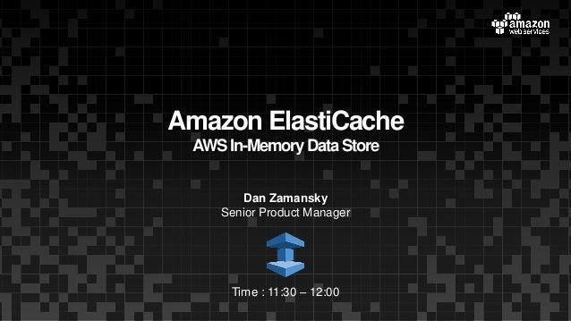 Amazon ElastiCache AWSIn-Memory DataStore Dan Zamansky Senior Product Manager Time : 11:30 – 12:00