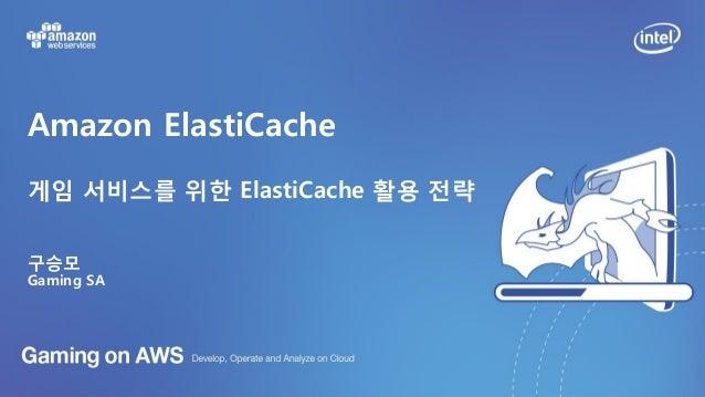 Amazon ElastiCache 게임 서비스를 위한 ElastiCache 활용 전략 구승모 Gaming SA