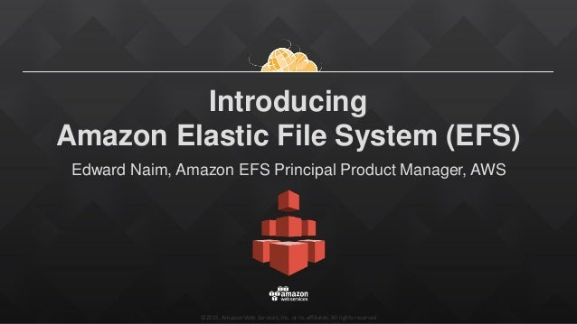 ©2015, Amazon Web Services, Inc. or its affiliates. All rights reserved Introducing Amazon Elastic File System (EFS) Edwar...