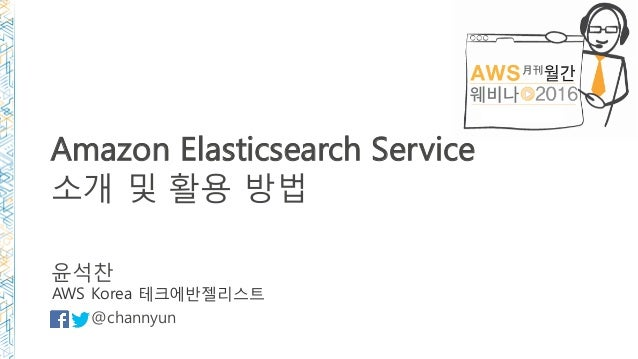Amazon Elasticsearch Service 소개 및 활용 방법 윤석찬 @channyun AWS Korea 테크에반젤리스트