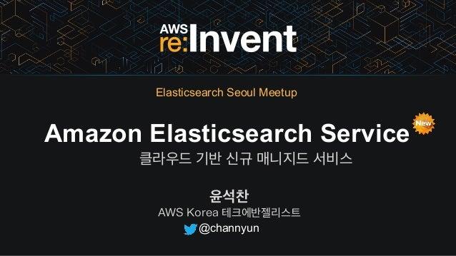 윤석찬 AWS Korea 테크에반젤리스트 Amazon Elasticsearch Service 클라우드 기반 신규 매니지드 서비스 @channyun Elasticsearch Seoul Meetup