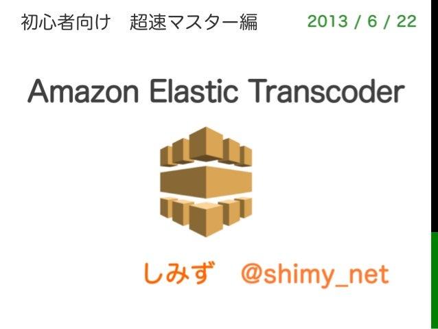 しみず@shimy_net2013 / 6 / 22Amazon Elastic Transcoder初心者向け超速マスター編