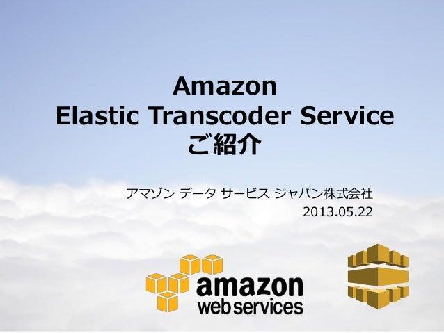 1AmazonElastic Transcoder Serviceご紹介アマゾン データ サービス ジャパン株式会社2013.05.22
