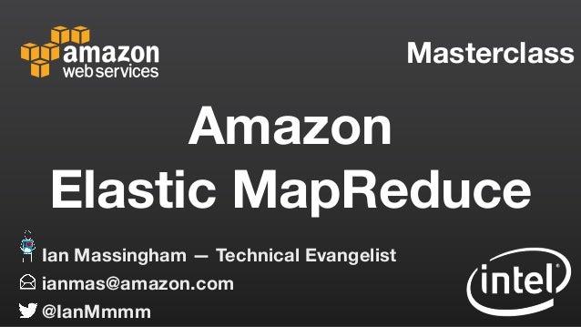 Masterclass ianmas@amazon.com @IanMmmm Ian Massingham — Technical Evangelist Amazon Elastic MapReduce