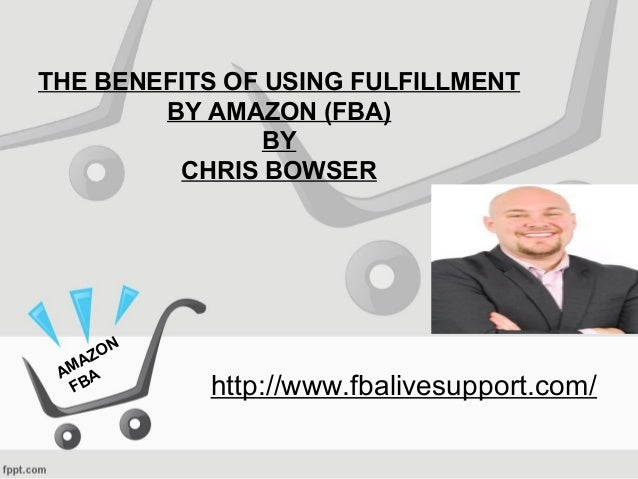 THE BENEFITS OF USING FULFILLMENT BY AMAZON (FBA) BY CHRIS BOWSER http://www.fbalivesupport.com/ AMAZON FBA