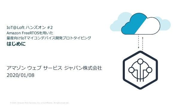 © 2020, Amazon Web Services, Inc. or its Affiliates. All rights reserved. IoT@Loft ハンズオン #2 Amazon FreeRTOSを⽤いた 量産向けIoTマイコ...
