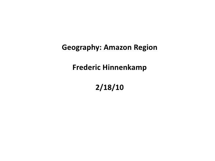 Geography: Amazon Region<br />Frederic Hinnenkamp<br />2/18/10<br />