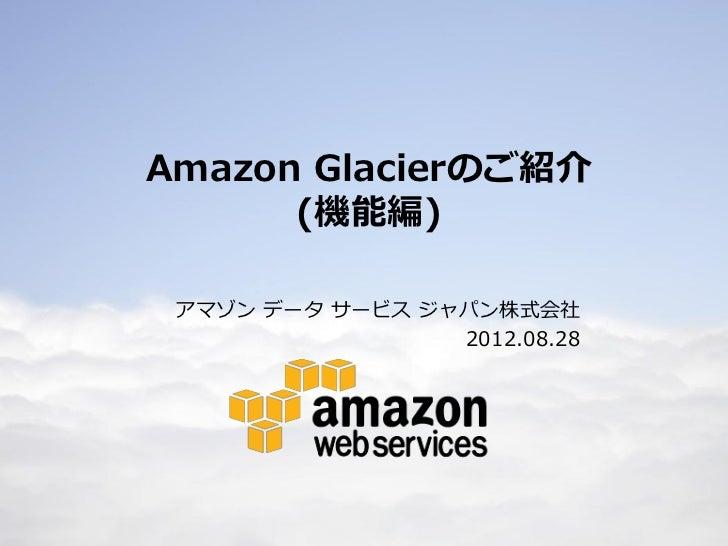 Amazon Glacierのご紹介          (機能編)     アマゾン データ サービス ジャパン株式会社                     2012.08.281