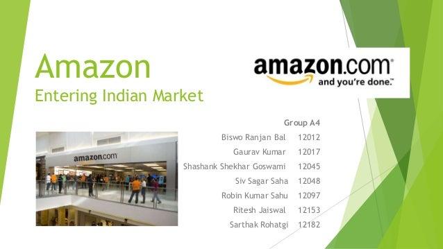 Amazon Entering Indian Market Group A4 Biswo Ranjan Bal 12012 Gaurav Kumar 12017 Shashank Shekhar Goswami 12045 Siv Sagar ...