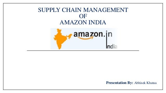 SUPPLY CHAIN MANAGEMENT OF AMAZON INDIA Presentation By: Abhisek Khatua