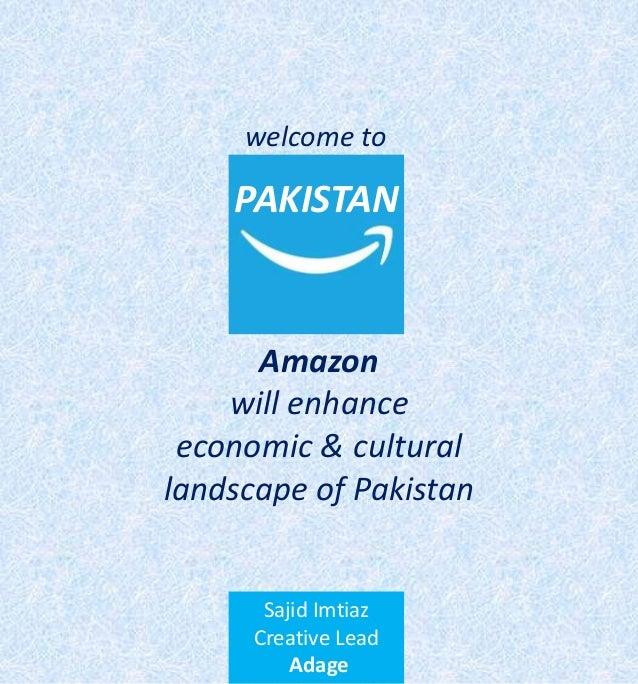 PAKISTAN Amazon will enhance economic & cultural landscape of Pakistan Sajid Imtiaz Creative Lead Adage welcome to