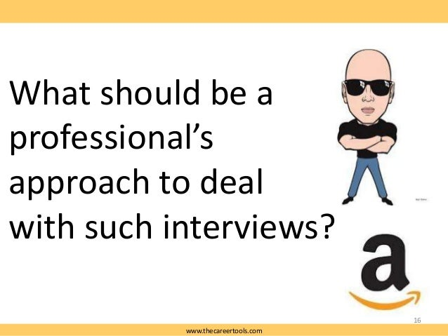 What should be a professional's approach to deal with such interviews? 16 www.thecareertools.com
