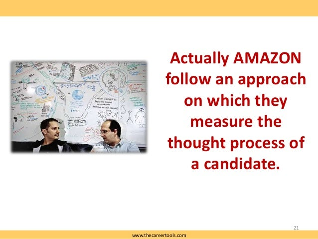Actually AMAZON follow an approach on which they measure the thought process of a candidate.  21 www.thecareertools.com