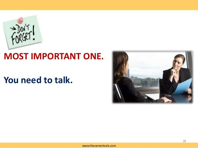 MOST IMPORTANT ONE.  You need to talk.  28 www.thecareertools.com