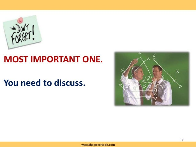 MOST IMPORTANT ONE. You need to discuss.  30 www.thecareertools.com