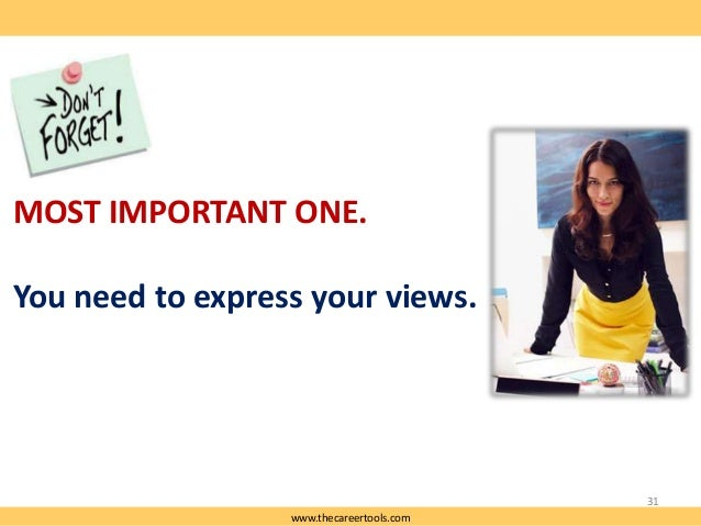 MOST IMPORTANT ONE. You need to express your views.  31 www.thecareertools.com