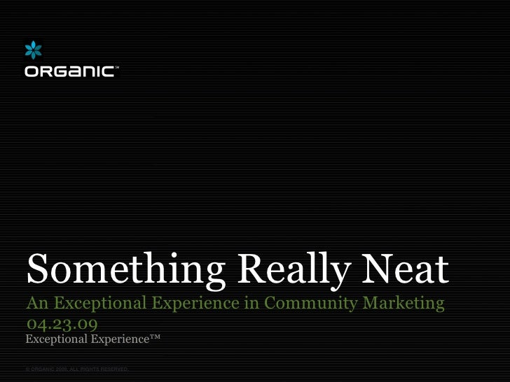 Something Really Neat An Exceptional Experience in Community Marketing 04.23.09 Exceptional Experience™  © ORGANIC 2009. A...