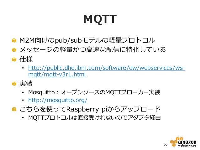 MQTT !  M2M向けのpub/subモデルの軽量量プロトコル !  メッセージの軽量量かつ⾼高速な配信に特化している !  仕様 • http://public.dhe.ibm.com/software/dw/webservice...