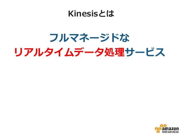 Kinesisとは フルマネージドな リアルタイムデータ処理理サービス