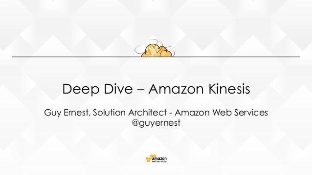 Deep Dive – Amazon Kinesis Guy Ernest, Solution Architect - Amazon Web Services @guyernest