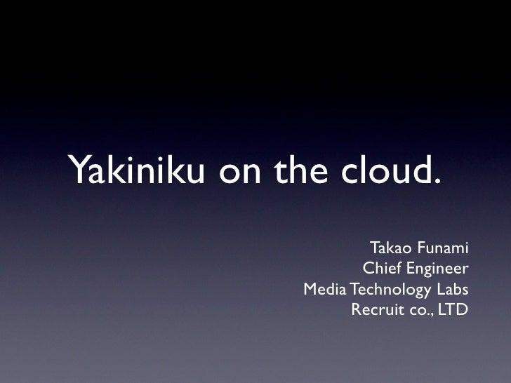 Yakiniku on the cloud.                       Takao Funami                      Chief Engineer              Media Technolog...