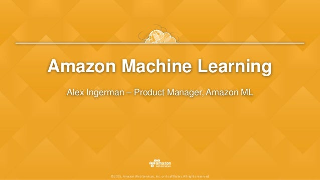 ©2015, Amazon Web Services, Inc. or its affiliates. All rights reserved Amazon Machine Learning Alex Ingerman – Product Ma...