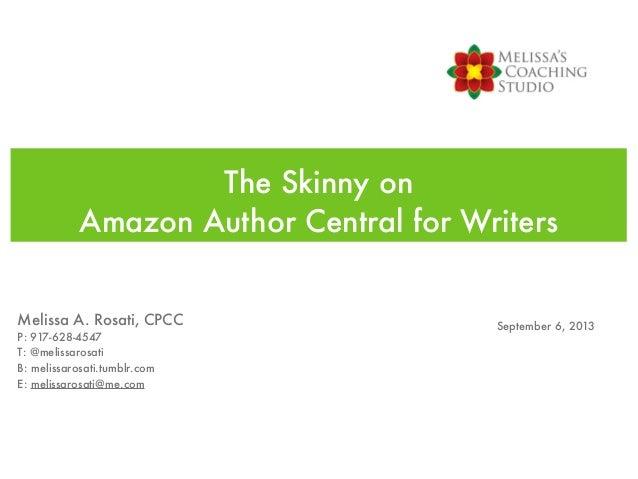 The Skinny on Amazon Author Central for Writers Melissa A. Rosati, CPCC P: 917-628-4547 T: @melissarosati B: melissarosati...
