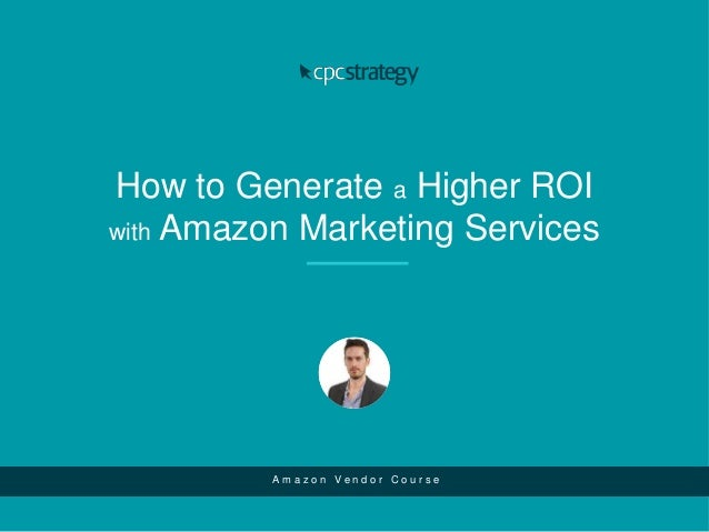 How to Generate a Higher ROI with Amazon Marketing Services A m a z o n V e n d o r C o u r s e