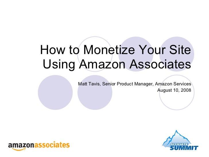 How to Monetize Your Site Using Amazon Associates Matt Tavis, Senior Product Manager, Amazon Services August 10, 2008