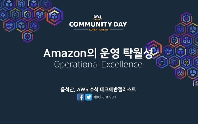 Amazon의 운영 탁월성 Operational Excellence 윤석찬, AWS 수석 테크에반젤리스트 @channyun