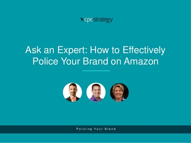 Ask an Expert: How to Effectively Police Your Brand on Amazon P o l i c i n g Y o u r B r a n d