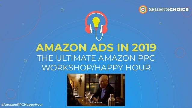 AMAZON ADS IN 2019 THE ULTIMATE AMAZON PPC WORKSHOP/HAPPY HOUR