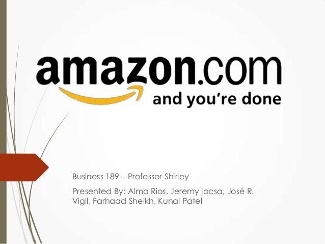 Business 189 – Professor ShirleyPresented By: Alma Rios, Jeremy lacsa, José R.Vigil, Farhaad Sheikh, Kunal Patel