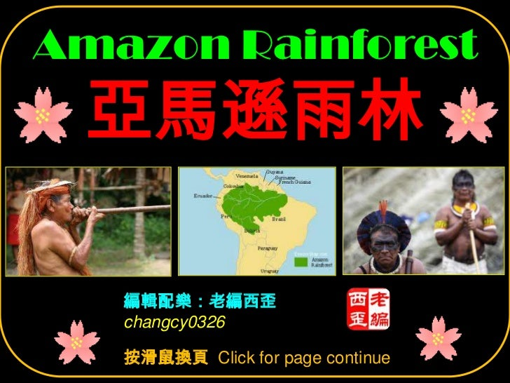 Amazon Rainforest 亞馬遜雨林   編輯配樂:老編西歪   changcy0326   按滑鼠換頁 Click for page continue