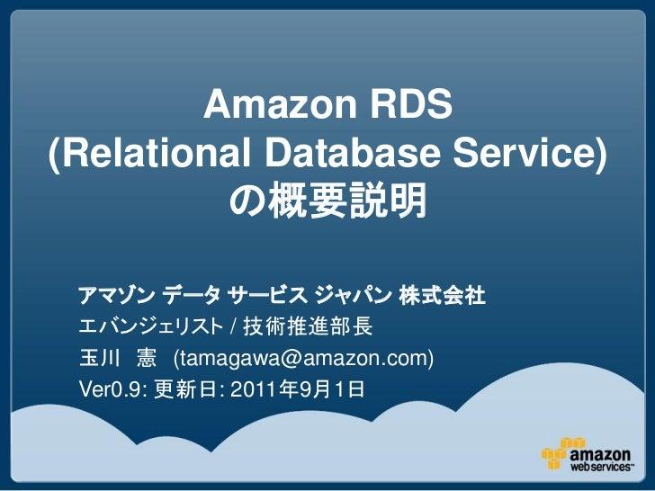 Amazon RDS(Relational Database Service)         の概要説明 アマゾン データ サービス ジャパン 株式会社 エバンジェリスト / 技術推進部長 玉川 憲 (tamagawa@amazon.com)...