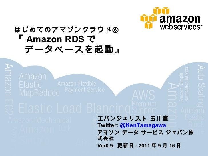 はじめてのアマゾンクラウド⑥『Amazon RDSで データベースを起動』             エバンジェリスト 玉川憲             Twitter: @KenTamagawa             アマゾン データ サービス...