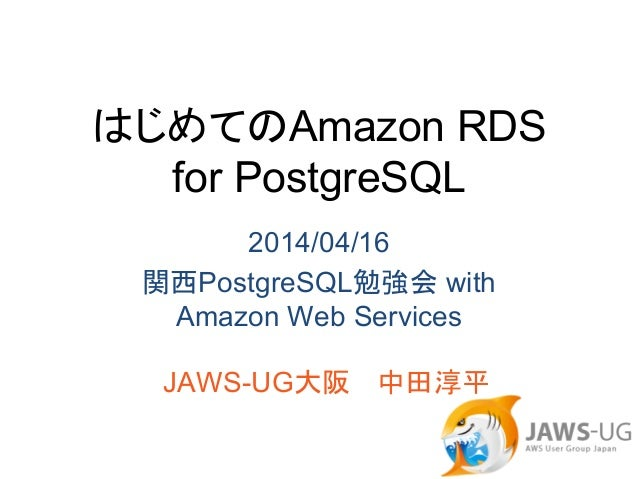 はじめてのAmazon RDS for PostgreSQL 2014/04/16 関西PostgreSQL勉強会 with Amazon Web Services JAWS-UG大阪  中田淳平