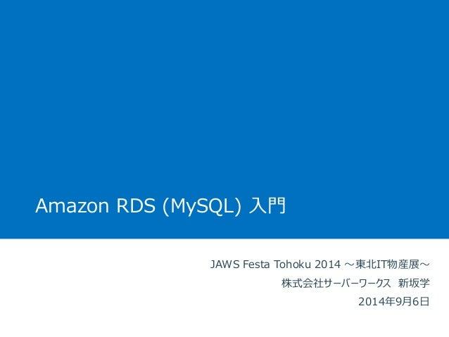 AmazonRDS(MySQL)入門  JAWS Festa Tohoku 2014 〜東北IT物産展〜  株式会社サーバーワークス新坂学  2014年9月6日