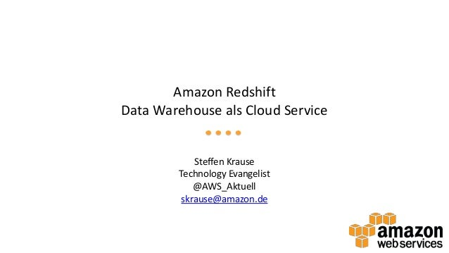 Amazon Redshift Data Warehouse als Cloud Service Steffen Krause Technology Evangelist @AWS_Aktuell skrause@amazon.de
