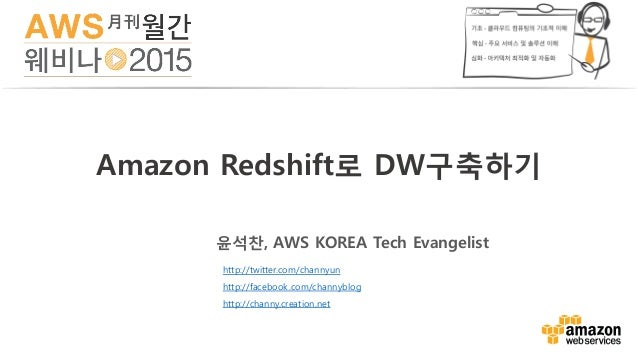 Amazon Redshift로 DW구축하기 윤석찬, AWS KOREA Tech Evangelist http://twitter.com/channyun http://facebook.com/channyblog http://c...