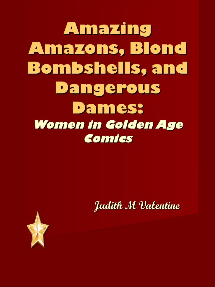 Amazing Amazons, Blond Bombshells, and Dangerous Dames: Women in Golden Age Comics Judith M Valentine