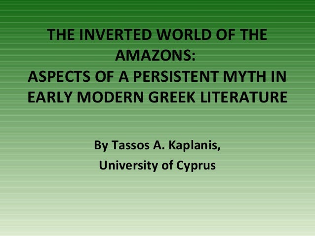 THE INVERTED WORLD OF THE AMAZONS: ASPECTS OF A PERSISTENT MYTH IN EARLY MODERN GREEK LITERATURE By Tassos A. Kaplanis, Un...