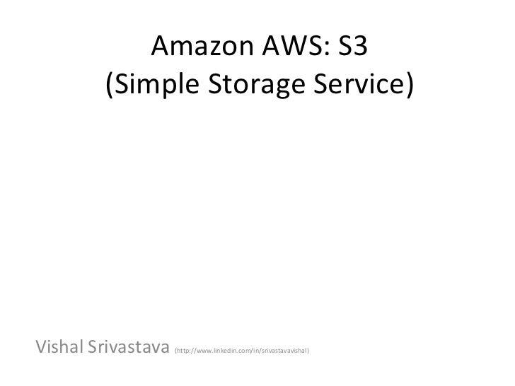 Amazon AWS: S3        (Simple Storage Service)Vishal Srivastava   (http://www.linkedin.com/in/srivastavavishal)