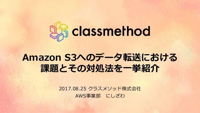 Amazon S3へのデータ転送における 課題とその対処法を⼀挙紹介 2017.08.25 クラスメソッド株式会社 AWS事業部にしざわ