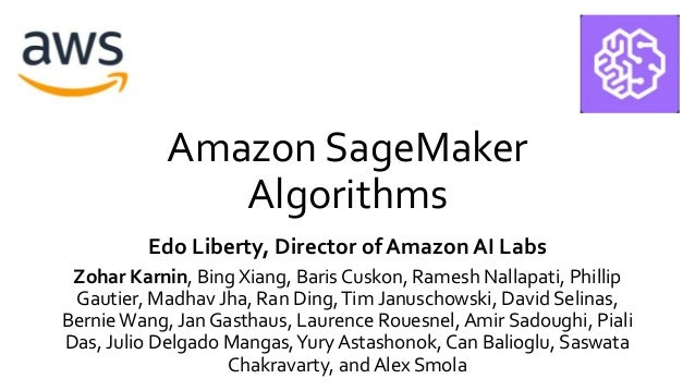 Amazon SageMaker Algorithms Edo Liberty, Director of Amazon AI Labs Zohar Karnin, Bing Xiang, Baris Cuskon, Ramesh Nallapa...