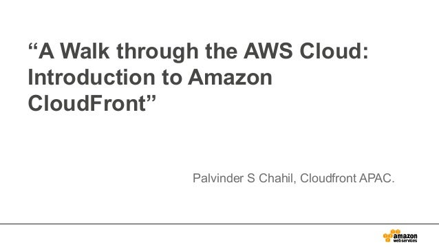 """""""A Walk through the AWS Cloud: Introduction to Amazon CloudFront""""  Palvinder S Chahil, Cloudfront APAC."""