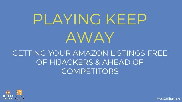 PLAYING KEEP AWAY GETTING YOUR AMAZON LISTINGS FREE OF HIJACKERS & AHEAD OF COMPETITORS
