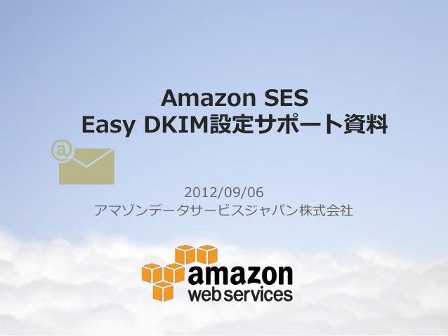 Amazon SESEasy DKIM設定サポート資料       2012/09/06アマゾンデータサービスジャパン株式会社    Copyright © 2012 Amazon Web Services.Inc